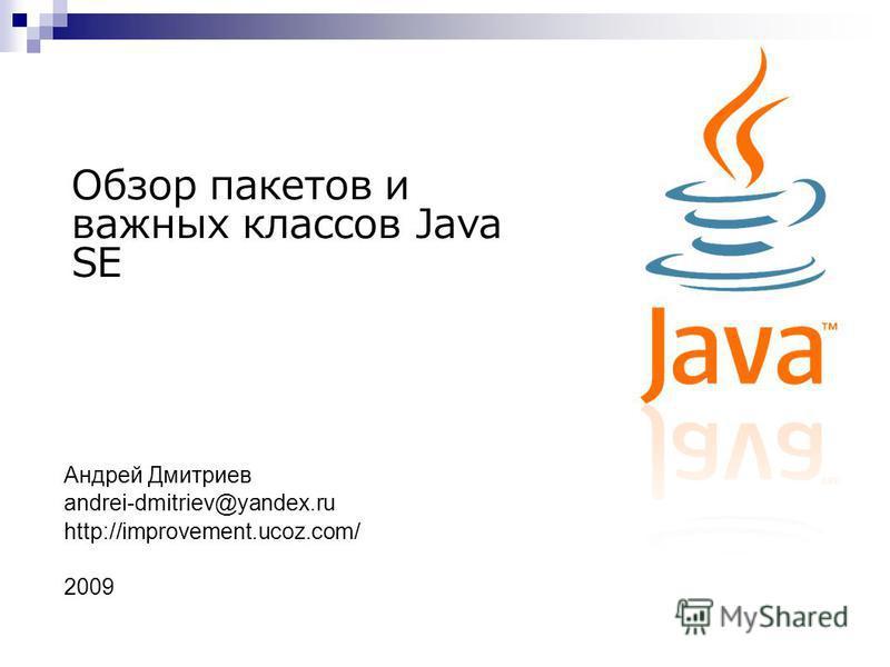 Обзор пакетов и важных классов Java SE Андрей Дмитриев andrei-dmitriev@yandex.ru http://improvement.ucoz.com/ 2009