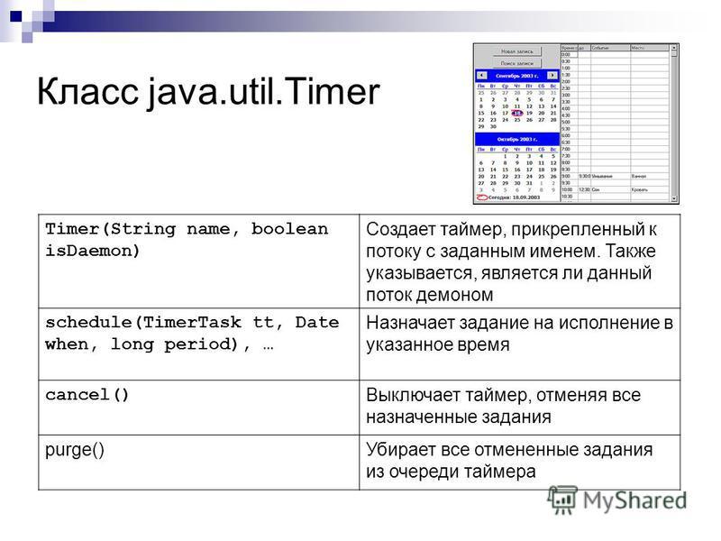 Класс java.util.Timer Timer(String name, boolean isDaemon) Создает таймер, прикрепленный к потоку с заданным именем. Также указывается, является ли данный поток демоном schedule(TimerTask tt, Date when, long period), … Назначает задание на исполнение