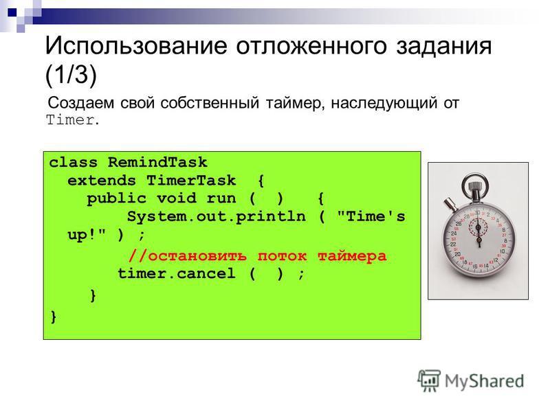 Использование отложенного задания (1/3) class RemindTask extends TimerTask { public void run ( ) { System.out.println ( Time's up! ) ; //остановить поток таймера timer.cancel ( ) ; } Создаем свой собственный таймер, наследующий от Timer.