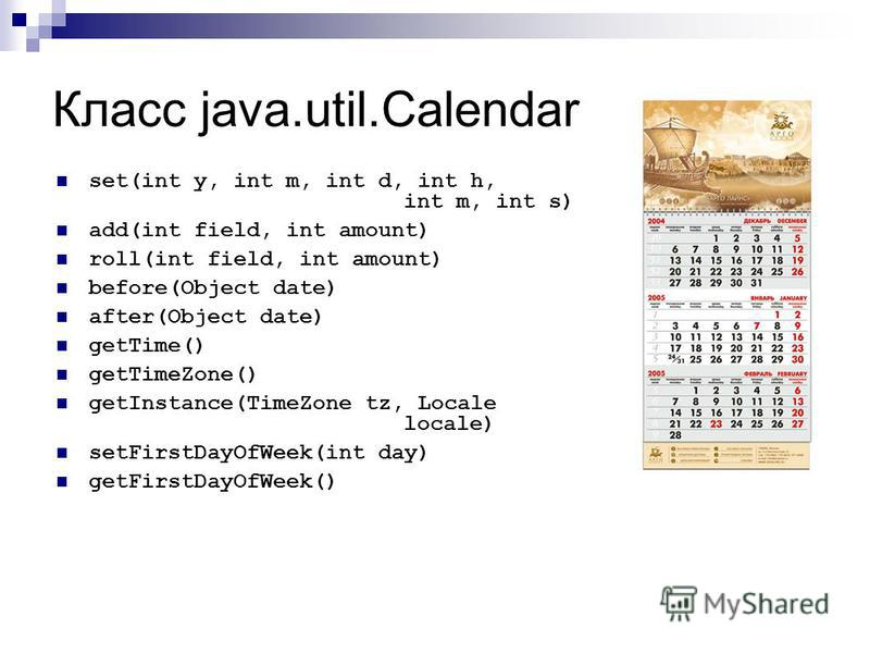 Класс java.util.Calendar set(int y, int m, int d, int h, int m, int s) add(int field, int amount) roll(int field, int amount) before(Object date) after(Object date) getTime() getTimeZone() getInstance(TimeZone tz, Locale locale) setFirstDayOfWeek(int