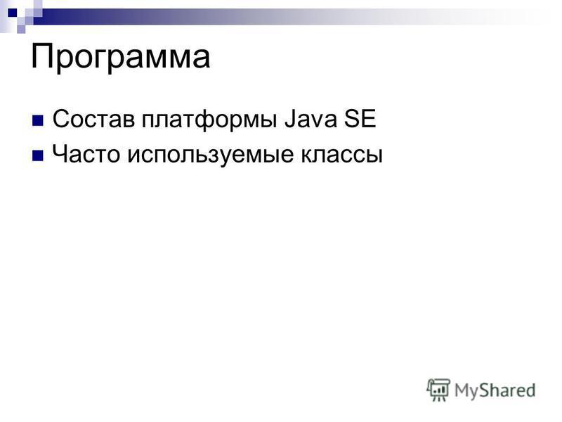 Программа Состав платформы Java SE Часто используемые классы