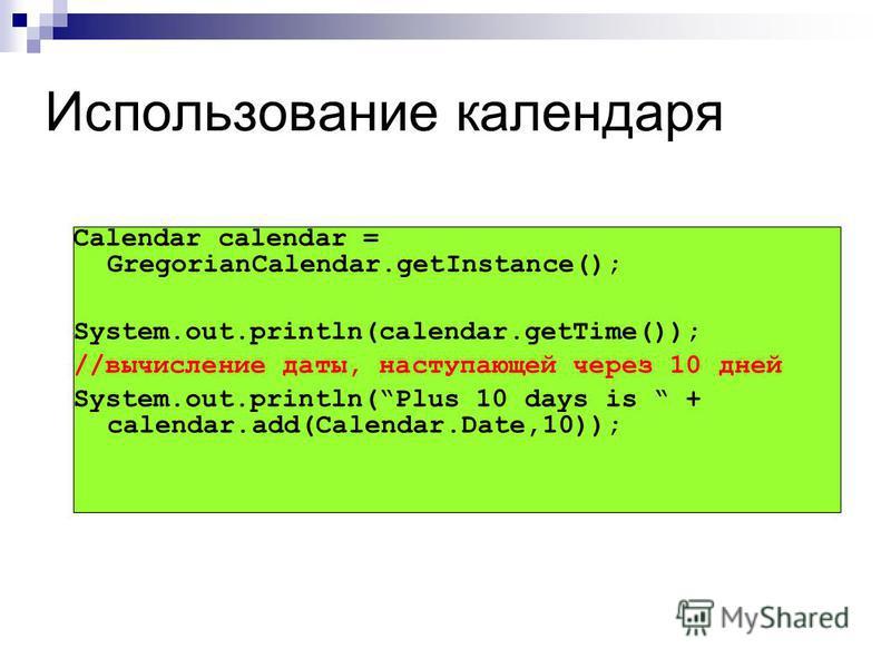 Использование календаря Calendar calendar = GregorianCalendar.getInstance(); System.out.println(calendar.getTime()); //вычисление даты, наступающей через 10 дней System.out.println(Plus 10 days is + calendar.add(Calendar.Date,10));
