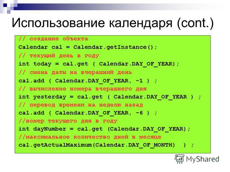 Использование календаря (cont.) // создание объекта Calendar cal = Calendar.getInstance(); // текущий день в году int today = cal.get ( Calendar.DAY_OF_YEAR); // смена даты на вчерашний день cal.add ( Calendar.DAY_OF_YEAR, -1 ) ; // вычисление номера