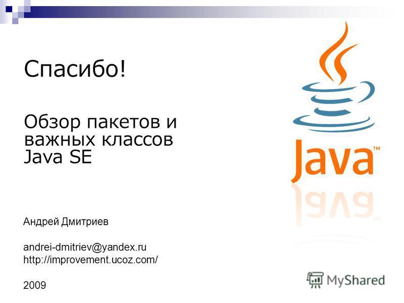 Обзор пакетов и важных классов Java SE Спасибо! Андрей Дмитриев andrei-dmitriev@yandex.ru http://improvement.ucoz.com/ 2009