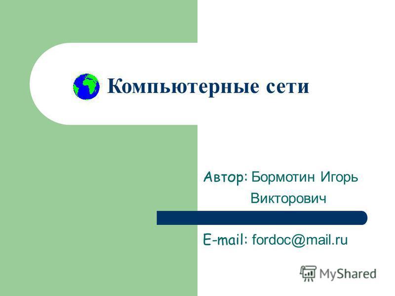 Компьютерные сети Автор: Бормотин Игорь Викторович E-mail: fordoc@mail.ru