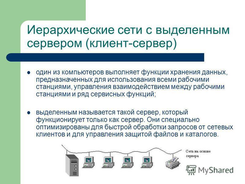 Иерархические сети с выделенным сервером (клиент-сервер) один из компьютеров выполняет функции хранения данных, предназначенных для использования всеми рабочими станциями, управления взаимодействием между рабочими станциями и ряд сервисных функций; в