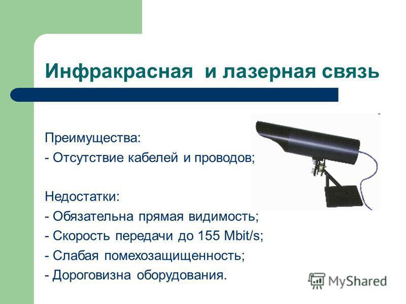 Инфракрасная и лазерная связь Преимущества: - Отсутствие кабелей и проводов; Недостатки: - Обязательна прямая видимость; - Скорость передачи до 155 Mbit/s; - Слабая помехозащищенность; - Дороговизна оборудования.