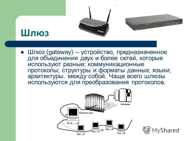 Шлюз Шлюз (gateway) – устройство, предназначенное для объединения двух и более сетей, которые используют разные: коммуникационные протоколы; структуры и форматы данных; языки; архитектуры. между собой. Чаще всего шлюзы используются для преобразования