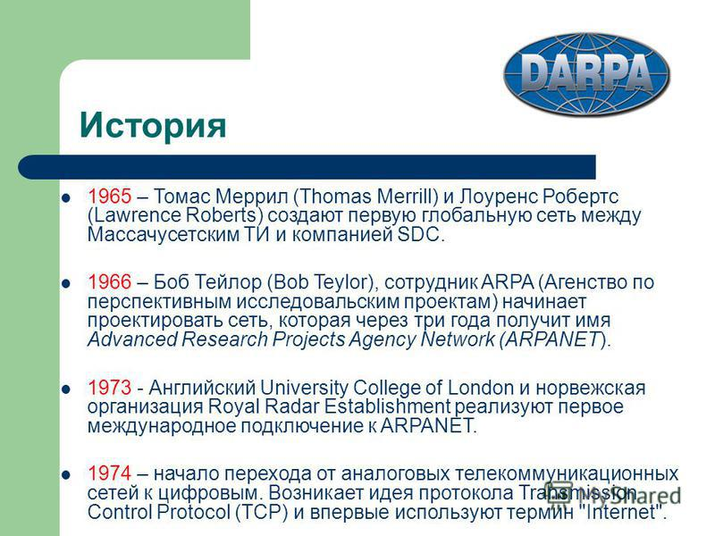 История 1965 – Томас Меррил (Thomas Merrill) и Лоуренс Робертс (Lawrence Roberts) создают первую глобальную сеть между Массачусетским ТИ и компанией SDC. 1966 – Боб Тейлор (Bob Teylor), сотрудник ARPA (Агенство по перспективным исследовательским прое