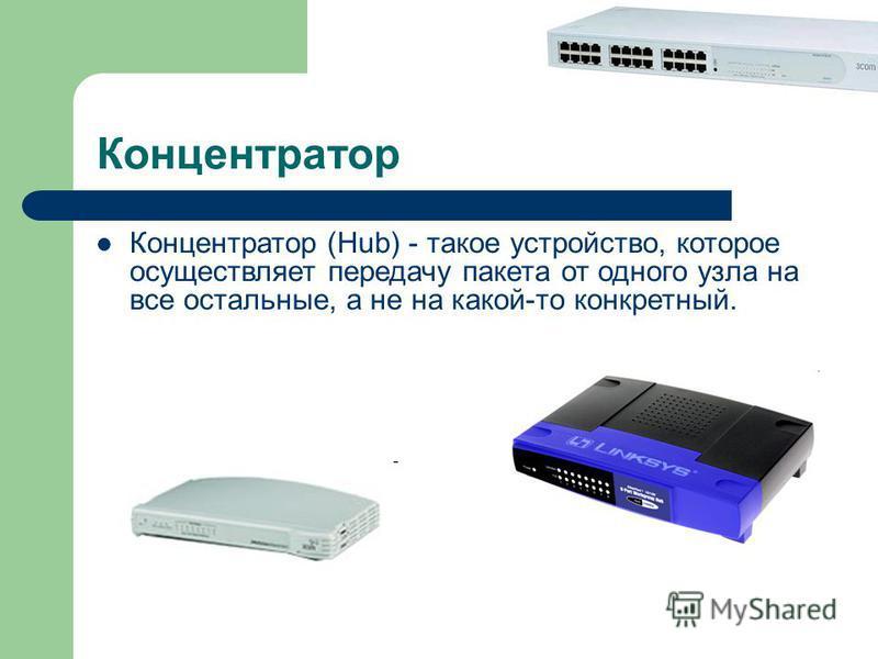 Концентратор Концентратор (Hub) - такое устройство, которое осуществляет передачу пакета от одного узла на все остальные, а не на какой-то конкретный.