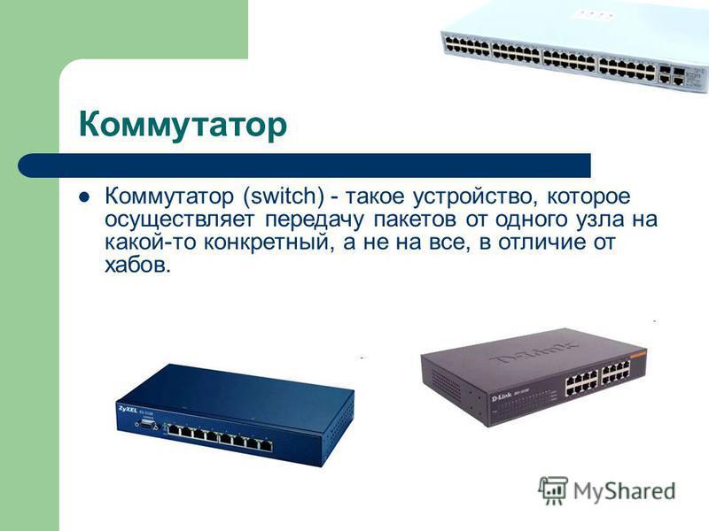 Коммутатор Коммутатор (switch) - такое устройство, которое осуществляет передачу пакетов от одного узла на какой-то конкретный, а не на все, в отличие от хабов.