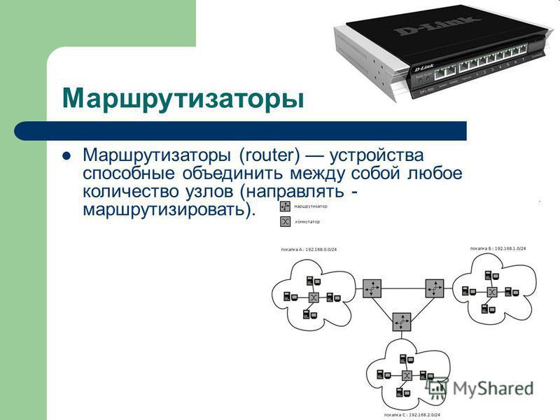 Маршрутизаторы Маршрутизаторы (router) устройства способные объединить между собой любое количество узлов (направлять - маршрутизировать).