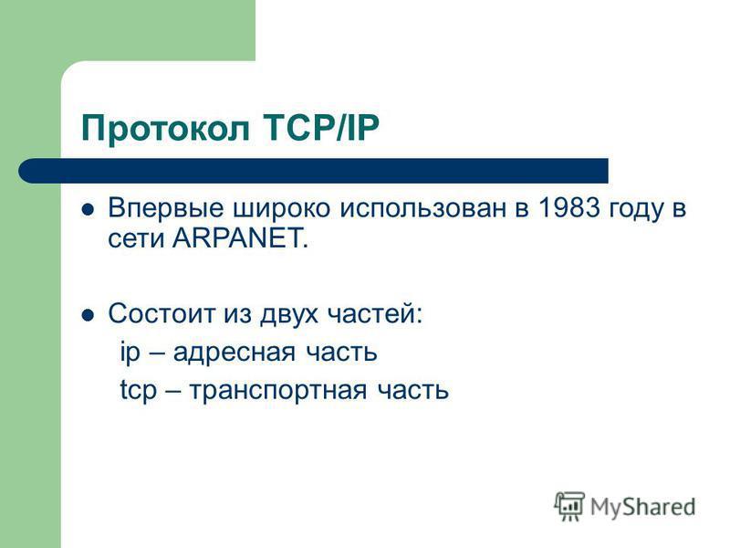 Протокол TCP/IP Впервые широко использован в 1983 году в сети ARPANET. Состоит из двух частей: ip – адресная часть tcp – транспортная часть