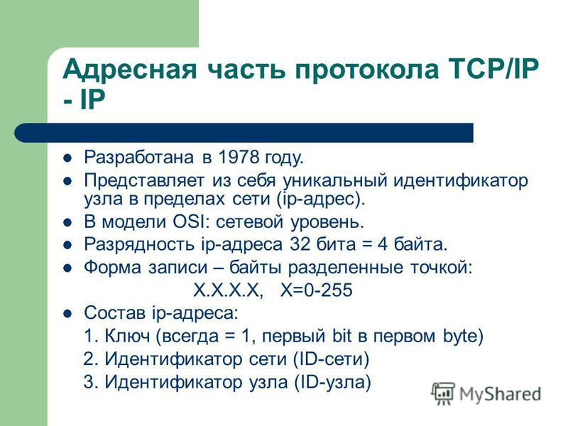 Адресная часть протокола TCP/IP - IP Разработана в 1978 году. Представляет из себя уникальный идентификатор узла в пределах сети (ip-адрес). В модели OSI: cетевой уровень. Разрядность ip-адреса 32 бита = 4 байта. Форма записи – байты разделенные точк