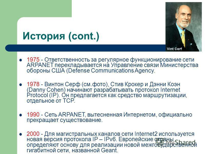 История (cont.) 1975 - Ответственность за регулярное функционирование сети ARPANET перекладывается на Управление связи Министерства обороны США (Defense Communications Agency. 1978 - Винтон Серф (см.фото), Стив Крокер и Дэнни Коэн (Danny Cohen) начин