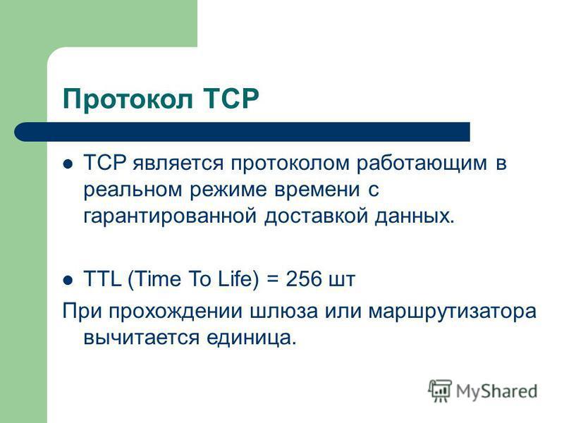 Протокол TCP TCP является протоколом работающим в реальном режиме времени с гарантированной доставкой данных. TTL (Time To Life) = 256 шт При прохождении шлюза или маршрутизатора вычитается единица.