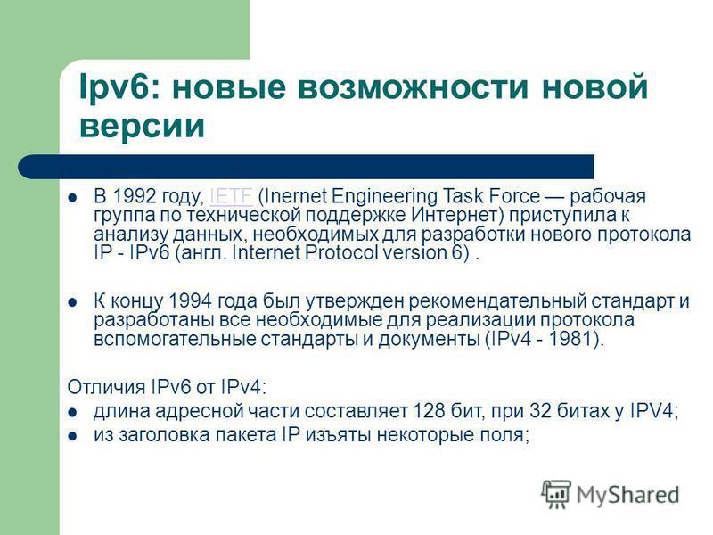 Ipv6: новые возможности новой версии В 1992 году, IETF (Inernet Engineering Task Force рабочая группа по технической поддержке Интернет) приступила к анализу данных, необходимых для разработки нового протокола IP - IPv6 (англ. Internet Protocol versi