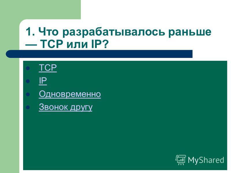 1. Что разрабатывалось раньше TCP или IP? TCP IP Одновременно Звонок другу