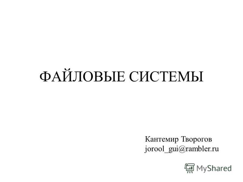 ФАЙЛОВЫЕ СИСТЕМЫ Кантемир Творогов jorool_gui@rambler.ru