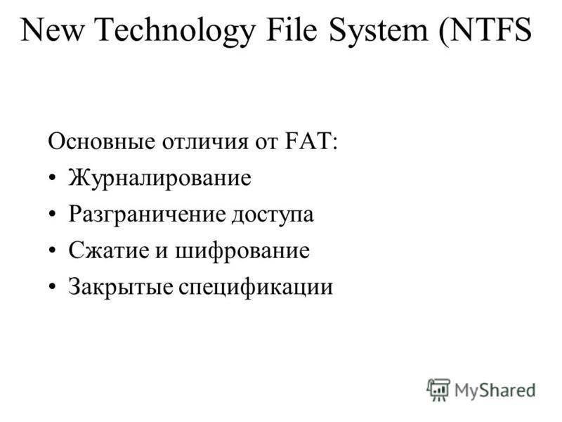 New Technology File System (NTFS Основные отличия от FAT: Журналирование Разграничение доступа Сжатие и шифрование Закрытые спецификации
