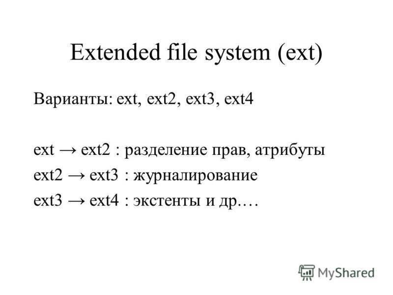 Extended file system (ext) Варианты: ext, ext2, ext3, ext4 ext ext2 : разделение прав, атрибуты ext2 ext3 : журналирование ext3 ext4 : экстенты и др.…