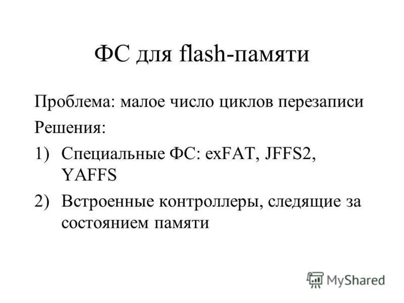 ФС для flash-памяти Проблема: малое число циклов перезаписи Решения: 1)Специальные ФС: exFAT, JFFS2, YAFFS 2)Встроенные контроллеры, следящие за состоянием памяти