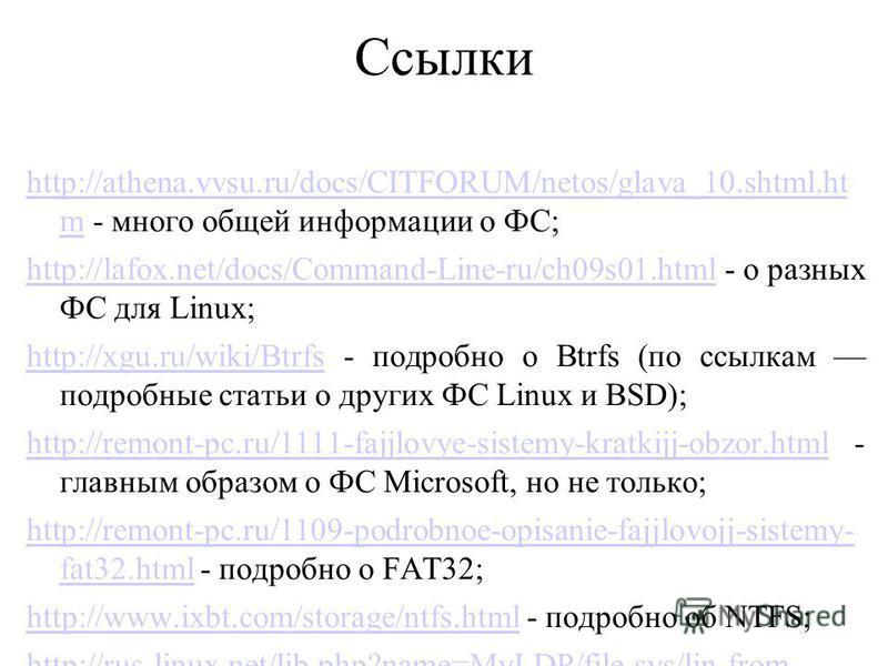 Ссылки http://athena.vvsu.ru/docs/CITFORUM/netos/glava_10.shtml.ht mhttp://athena.vvsu.ru/docs/CITFORUM/netos/glava_10.shtml.ht m - много общей информации о ФС; http://lafox.net/docs/Command-Line-ru/ch09s01.htmlhttp://lafox.net/docs/Command-Line-ru/c