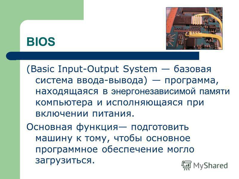 BIOS (Basic Input-Output System базовая система ввода-вывода) программа, находящаяся в энергонезависимой памяти компьютера и исполняющаяся при включении питания. Основная функция подготовить машину к тому, чтобы основное программное обеспечение могло