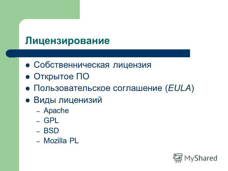 Лицензирование Собственническая лицензия Открытое ПО Пользовательское соглашение (EULA) Виды лицензий – Apache – GPL – BSD – Mozilla PL