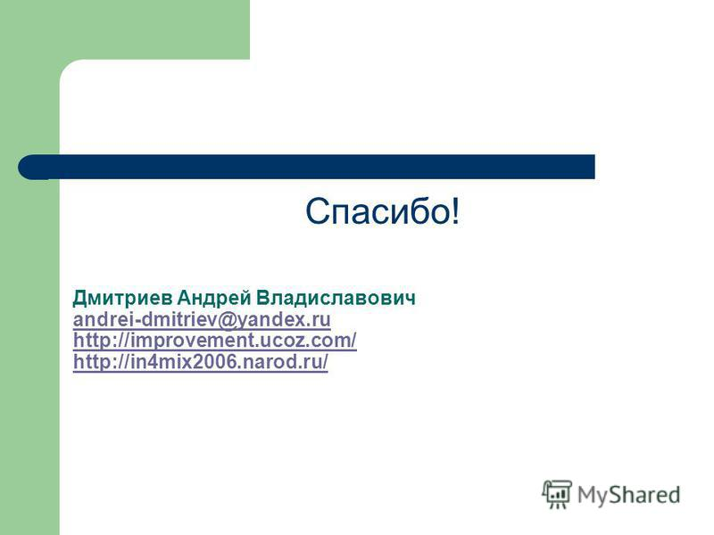 Дмитриев Андрей Владиславович andrei-dmitriev@yandex.ru http://improvement.ucoz.com/ http://in4mix2006.narod.ru/ andrei-dmitriev@yandex.ru http://improvement.ucoz.com/ http://in4mix2006.narod.ru/ Спасибо!
