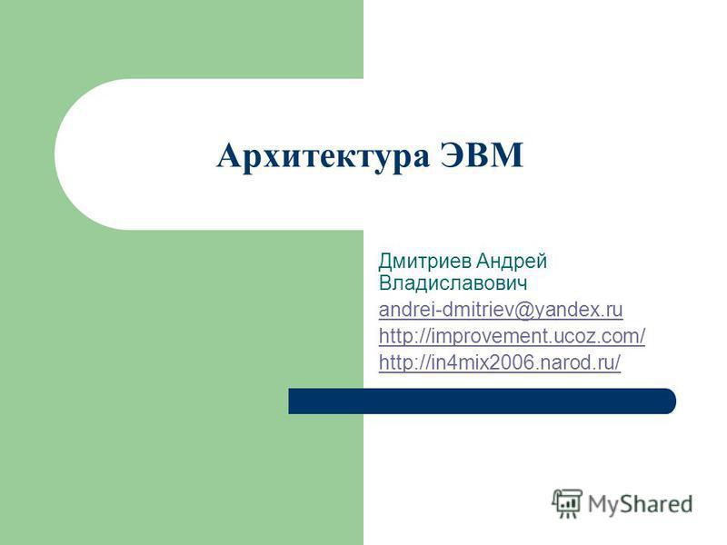 Архитектура ЭВМ Дмитриев Андрей Владиславович andrei-dmitriev@yandex.ru http://improvement.ucoz.com/ http://in4mix2006.narod.ru/