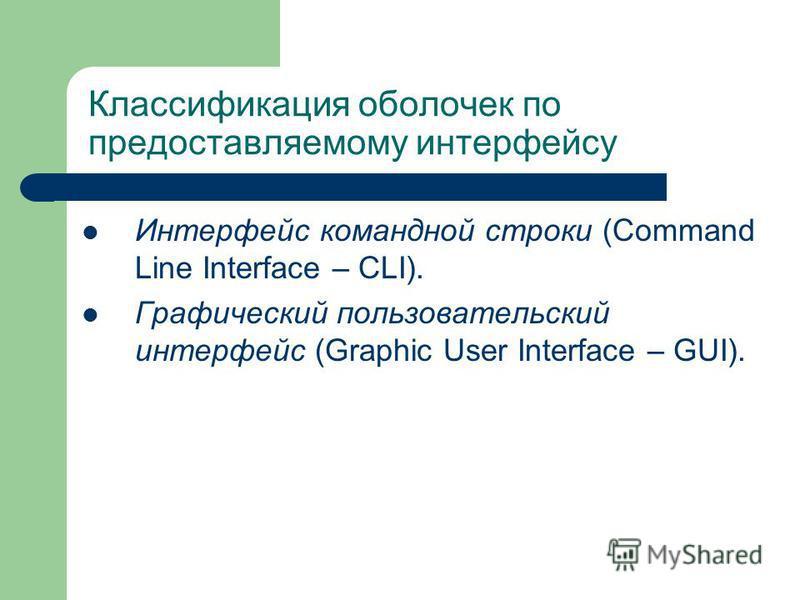 Классификация оболочек по предоставляемому интерфейсу Интерфейс командной строки (Command Line Interface – CLI). Графический пользовательский интерфейс (Graphic User Interface – GUI).
