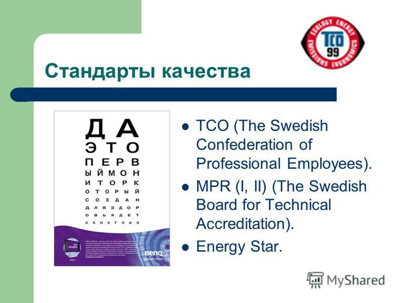 Стандарты качества TCO (The Swedish Confederation of Professional Employees). MPR (I, II) (The Swedish Board for Technical Accreditation). Energy Star.