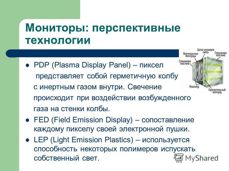 Мониторы: перспективные технологии PDP (Plasma Display Panel) – пиксел представляет собой герметичную колбу с инертным газом внутри. Свечение происходит при воздействии возбужденного газа на стенки колбы. FED (Field Emission Display) – сопоставление