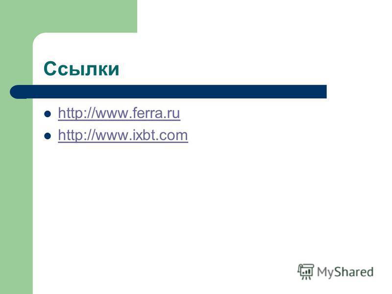 Ссылки http://www.ferra.ru http://www.ixbt.com