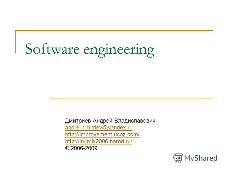 Software engineering Дмитриев Андрей Владиславович andrei-dmitriev@yandex.ru http://improvement.ucoz.com/ http://in4mix2006.narod.ru/ © 2006-2009 andrei-dmitriev@yandex.ru http://improvement.ucoz.com/ http://in4mix2006.narod.ru/