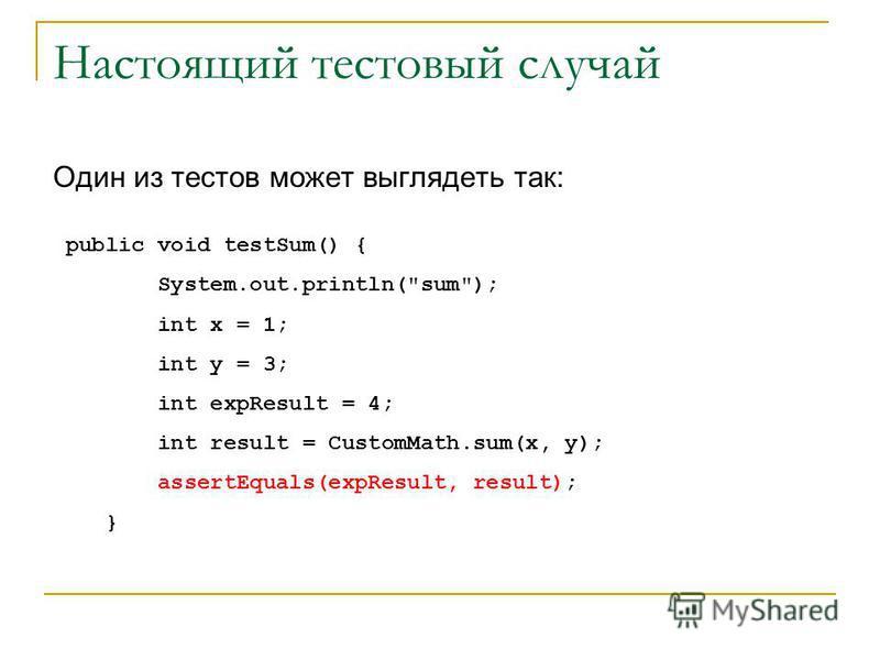 Настоящий тестовый случай Один из тестов может выглядеть так: public void testSum() { System.out.println(sum); int x = 1; int y = 3; int expResult = 4; int result = CustomMath.sum(x, y); assertEquals(expResult, result); }