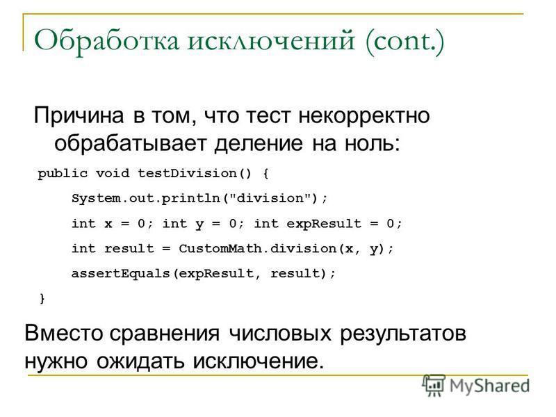 Обработка исключений (cont.) Причина в том, что тест некорректно обрабатывает деление на ноль: public void testDivision() { System.out.println(