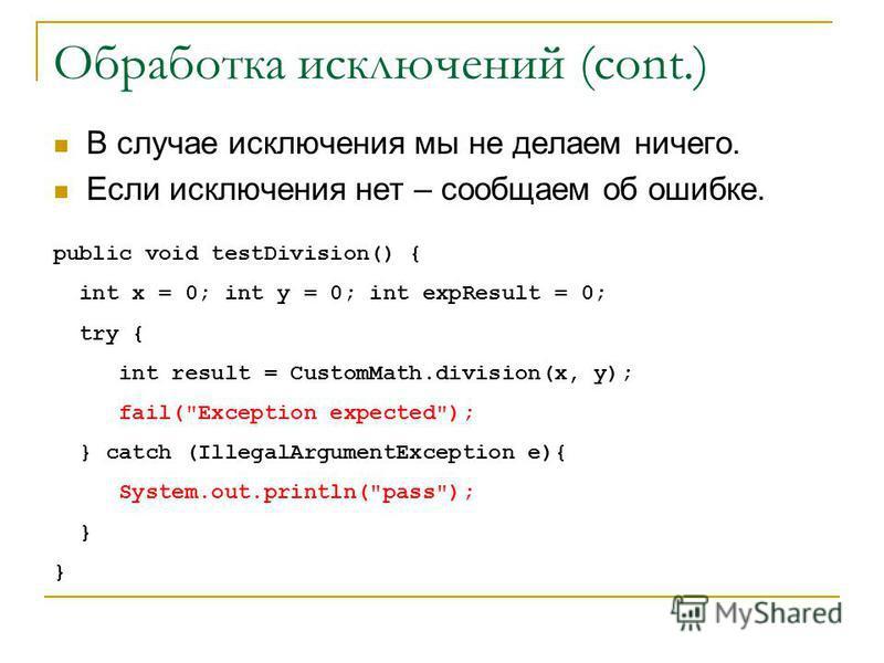 Обработка исключений (cont.) В случае исключения мы не делаем ничего. Если исключения нет – сообщаем об ошибке. public void testDivision() { int x = 0; int y = 0; int expResult = 0; try { int result = CustomMath.division(x, y); fail(