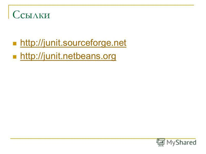 Ссылки http://junit.sourceforge.net http://junit.netbeans.org
