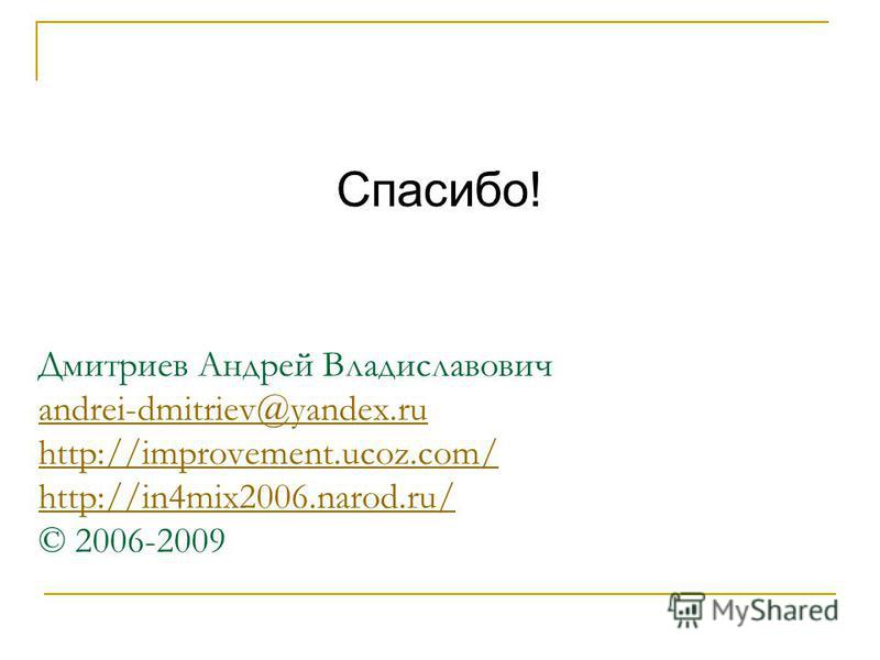 Дмитриев Андрей Владиславович andrei-dmitriev@yandex.ru http://improvement.ucoz.com/ http://in4mix2006.narod.ru/ © 2006-2009 andrei-dmitriev@yandex.ru http://improvement.ucoz.com/ http://in4mix2006.narod.ru/ Спасибо!
