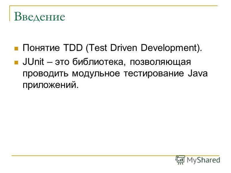 Введение Понятие TDD (Test Driven Development). JUnit – это библиотека, позволяющая проводить модульное тестирование Java приложений.