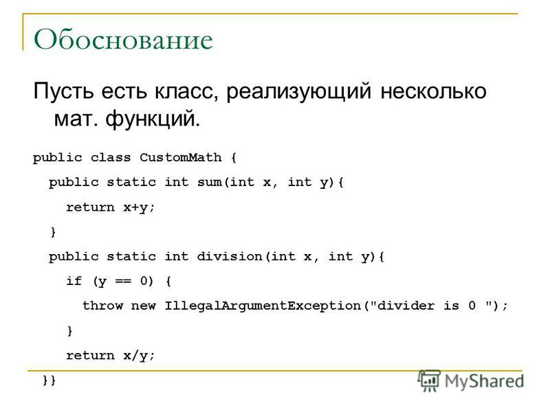 Обоснование Пусть есть класс, реализующий несколько мат. функций. public class CustomMath { public static int sum(int x, int y){ return x+y; } public static int division(int x, int y){ if (y == 0) { throw new IllegalArgumentException(