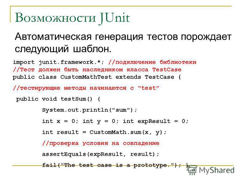 Возможности JUnit import junit.framework.*; //подключение библиотеки //Тест должен быть наследником класса TestCase public class CustomMathTest extends TestCase { //тестирующие методы начинаются с test public void testSum() { System.out.println(