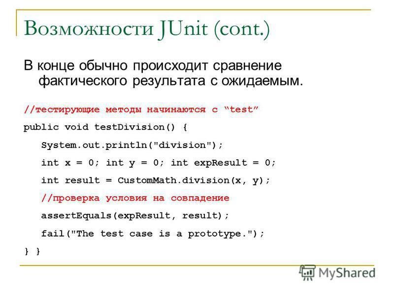 Возможности JUnit (cont.) В конце обычно происходит сравнение фактического результата с ожидаемым. //тестирующие методы начинаются с test public void testDivision() { System.out.println(