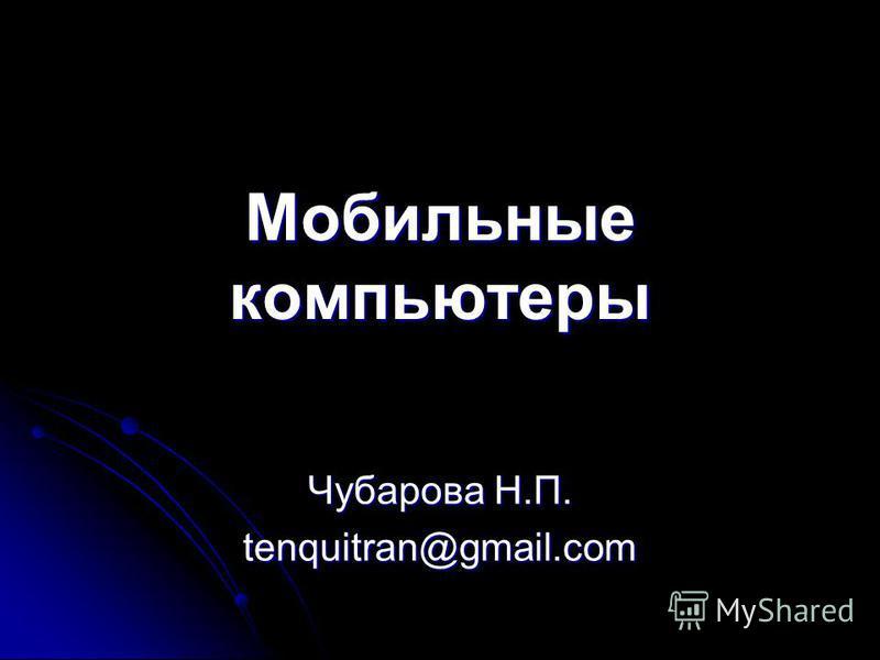 Мобильные компьютеры Чубарова Н.П. tenquitran@gmail.com