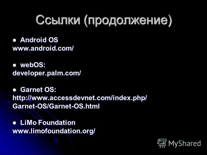 Ссылки (продолжение) Android OS Android OSwww.android.com/ webOS: webOS:developer.palm.com/ Garnet OS: Garnet OS:http://www.accessdevnet.com/index.php/Garnet-OS/Garnet-OS.html LiMo Foundation LiMo Foundationwww.limofoundation.org/