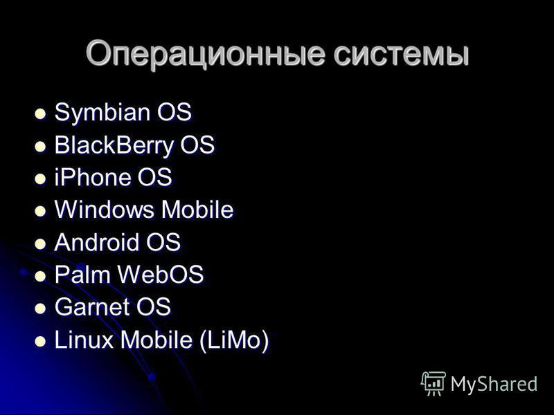 Операционные системы Symbian OS Symbian OS BlackBerry OS BlackBerry OS iPhone OS iPhone OS Windows Mobile Windows Mobile Android OS Android OS Palm WebOS Palm WebOS Garnet OS Garnet OS Linux Mobile (LiMo) Linux Mobile (LiMo)