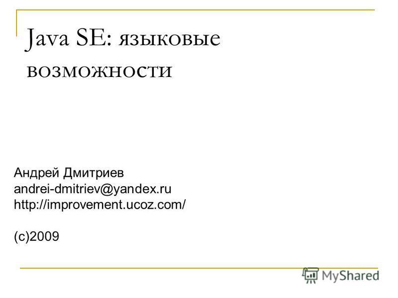 Андрей Дмитриев andrei-dmitriev@yandex.ru http://improvement.ucoz.com/ (с)2009 Java SE: языковые возможности