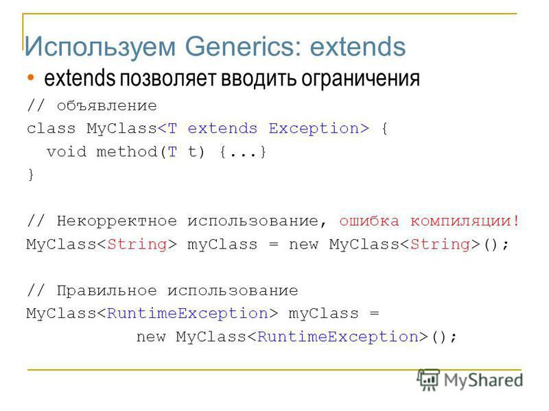 Используем Generics: extends extends позволяет вводить ограничения // объявление class MyClass { void method(T t) {...} } // Некорректное использование, ошибка компиляции! MyClass myClass = new MyClass (); // Правильное использование MyClass myClass